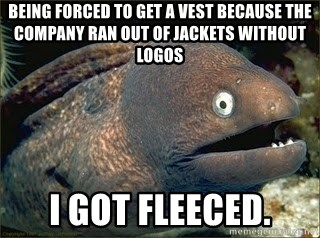 Bad Joke Eel v2.0 - being forced to get a vest because the company ran out of jackets without logos i got fleeced.