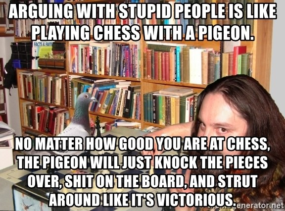 Playing chess with pigeons - Arguing with stupid people is like playing chess with a pigeon. No matter how good you are at chess, the pigeon will just knock the pieces over, shit on the board, and strut around like it's victorious.