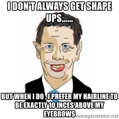 Vita Kränkta Mannen - I DON'T ALWAYS GET SHAPE UPS...... BUT WHEN I DO , I PREFER MY HAIRLINE TO BE EXACTLY 10 INCES ABOVE MY EYEBROWS