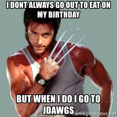 Wolverine - I doNt always go out to eat on my birthday But when I do I go to jdawgs
