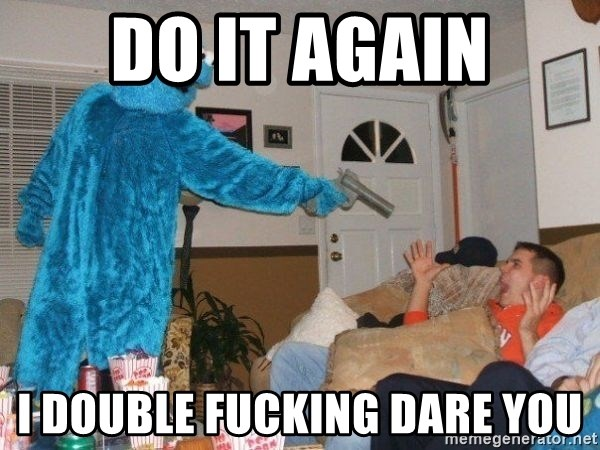 Bad Ass Cookie Monster - DO IT AGAIN I DOUBLE FUCKING DARE YOU