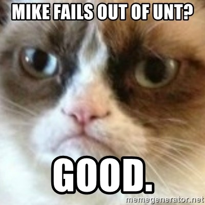 angry cat asshole - Mike fails out of UNT? Good.