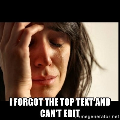 First World Problems - i forgot the top text and can't edit