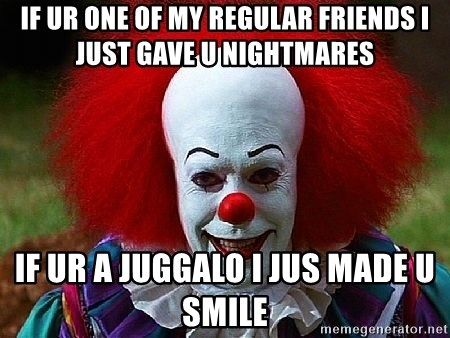 Pennywise the Clown - if ur one of my regular friends i just gave u nightmares if ur a juggalo i jus made u smile