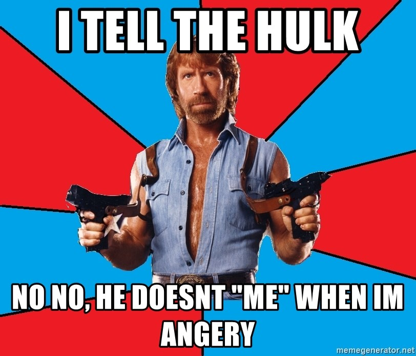 "Chuck Norris  - i tell the hulk no no, he doesnt ""me"" when im angery"