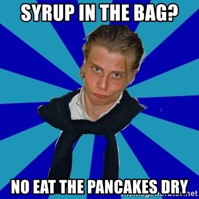 Typical Mufaren - SYRUP IN THE BAG?  NO EAT THE PANCAKES DRY