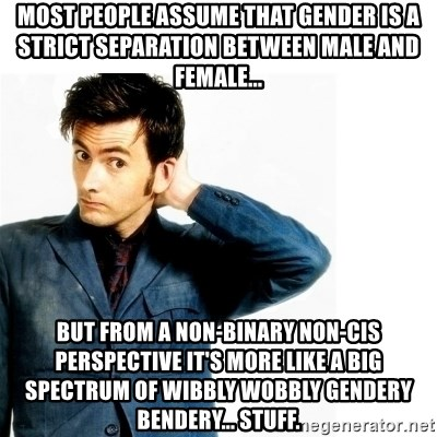Doctor Who - Most people assume that gender is a strict separation between male and female... But from a non-binary non-cis perspective it's more like a big spectrum of wibbly wobbly gendery bendery... stuff.