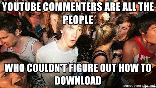 -Sudden Clarity Clarence - Youtube commenters are all the people who couldn't figure out how to download