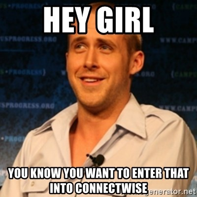 Typographer Ryan Gosling - Hey Girl you know you want to enter that into connectwise