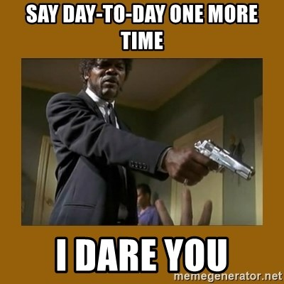 say what one more time - SAY DAY-TO-DAY ONE MORE TIME I DARE YOU
