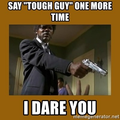 """say what one more time - SAY """"TOUGH GUY"""" ONE MORE TIME i DARE YOU"""