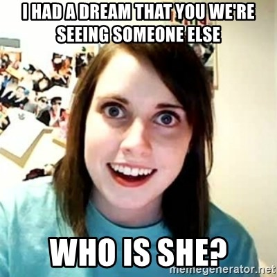 I had a dream that you we're seeing someone else who is she