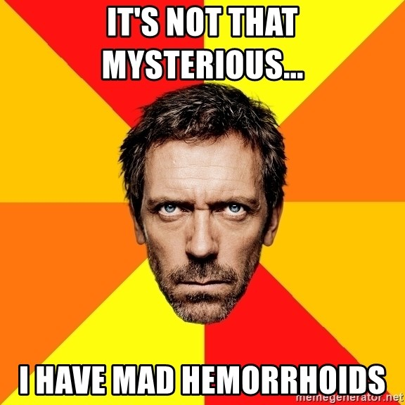 Diagnostic House - IT'S NOT THAT MYSTERIOUS... I HAVE MAD HEMORRHOIDS