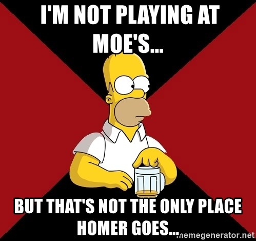 Homer Jay Simpson -  I'm not Playing at Moe's...  But that's not the Only place Homer goes...