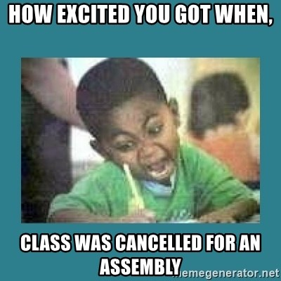 I love coloring kid - how excited you got when, class was cancelled for an assembly