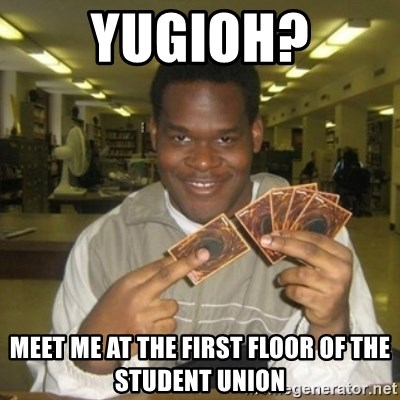 You just activated my trap card - YuGIOH? MEet me at the first floor of the student union