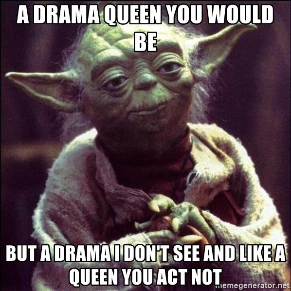 Advice Yoda - a drama queen you would be but a drama i don't see and like a queen you act not