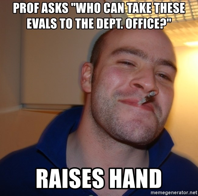 """Good Guy Greg - PROF ASKS """"WHO CAN TAKE THESE EVALS TO THE DEPT. OFFICE?"""" RAISES HAND"""