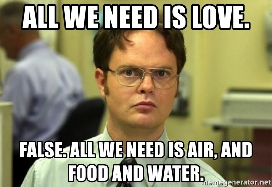 Dwight Meme - All we need is love. False. all we need is air, and food and water.