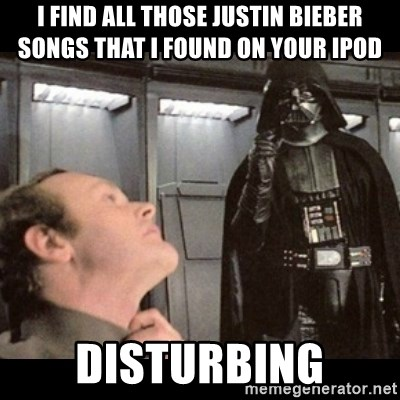 I find your lack of faith disturbing - I find all those justin Bieber songs that I found on your ipod disturbing