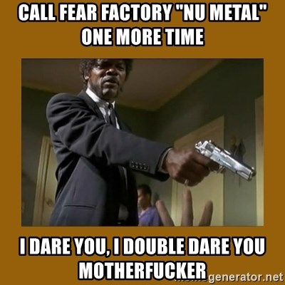 """say what one more time - call fear factory """"nu metal"""" one more time I dare you, i double dare you motherfucker"""