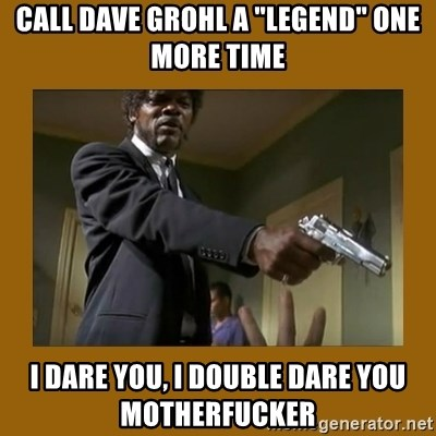 """say what one more time - call dave grohl a """"legend"""" one more time I dare you, I double dare you motherfucker"""