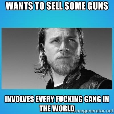 Jax Teller - Wants to sell some guns involves every fucking gang in the world