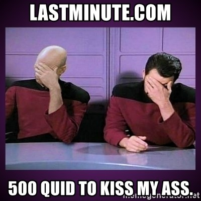 Double Facepalm - lastminute.com 500 quid to kiss my ass.