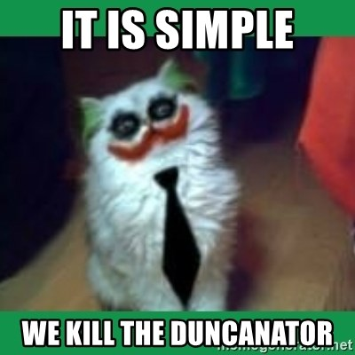 It's simple, we kill the Batman. - It is simple we kill the duncanator