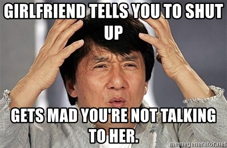 Jackie Chan - Girlfriend Tells you to shut up Gets mad you're not talking to her.