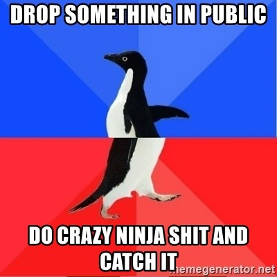 Socially Awkward to Awesome Penguin - Drop something in public Do crazy ninja shit and catCh it