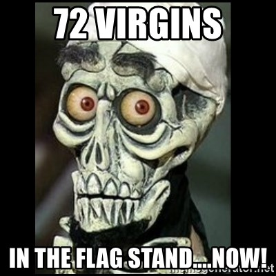 Achmed the dead terrorist - 72 virgins in THE FLAG STAND....nOW!