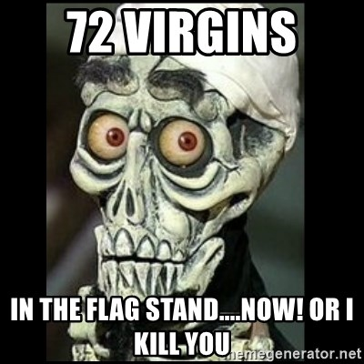 Achmed the dead terrorist - 72 VIRGINS  iN THE FLAG STAND....nOW! OR i KILL YOU