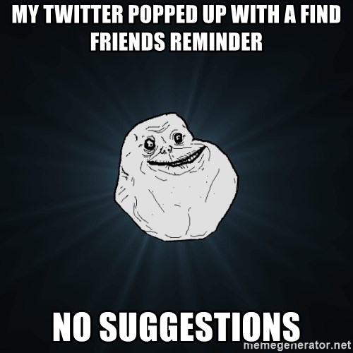 Forever Alone - My twitter popped up with a find friends reminder NO SUGGESTIONS