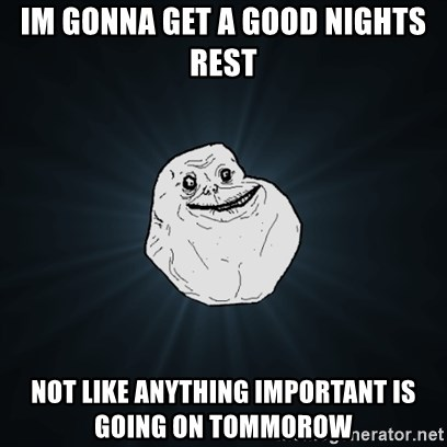 Forever Alone Date Myself Fail Life - im gonna get a good nights rest not like anything important is going on tommorow