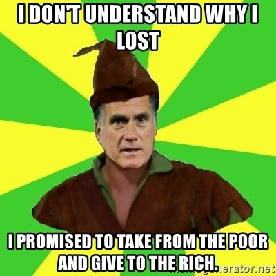 RomneyHood - I don't understand why I lost I PROMISed to take from the poor and give to the rich.