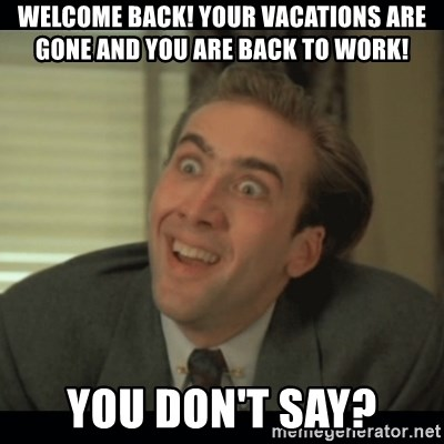 Nick Cage - Welcome back! Your vacations are gone and you are back to work! YOU DON'T SAY?