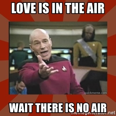 Annoyed Picard - LOVE IS IN THE AIR  WAIT THERE IS NO AIR