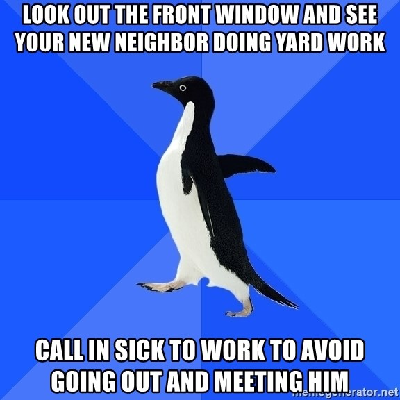 Socially Awkward Penguin - LOOK OUT THE FRONT WINDOW AND SEE YOUR NEW NEIGHBOR DOING YARD WORK CALL IN SICK TO WORK TO AVOID GOING OUT AND MEETING HIM