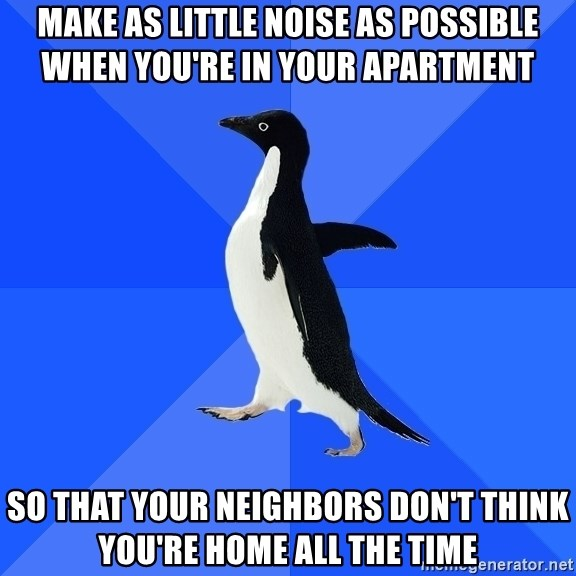 Socially Awkward Penguin - MAKE AS LITTLE NOISE AS POSSIBLE WHEN YOU'RE IN YOUR APARTMENT SO THAT YOUR NEIGHBORS DON'T THINK YOU'RE HOME ALL THE TIME