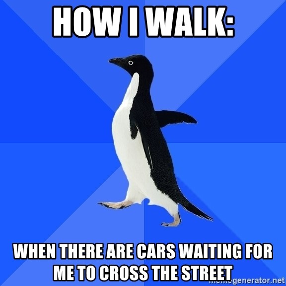 Socially Awkward Penguin - HOW I WALK: WHEN THERE ARE CARS WAITING FOR ME TO CROSS THE STREET