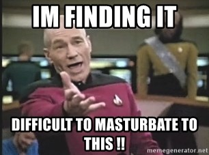 Captain Picard - im finding it  difficult to masturbate to this !!