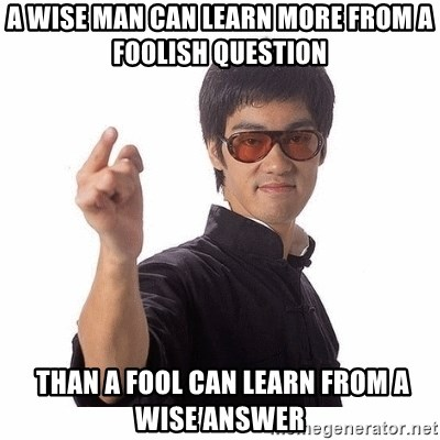 Bruce Lee - A wise man can learn more from a foolish question  than a fool can learn from a wise answer