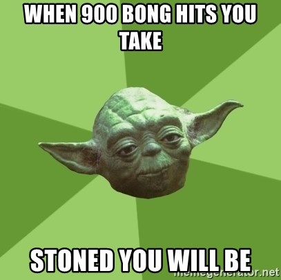 Advice Yoda Gives - when 900 bong hits you take stoned you will be