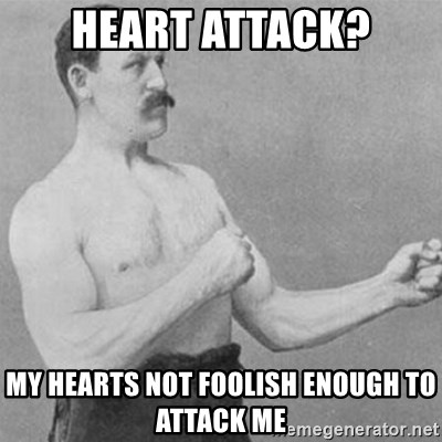 overly manly man - heart attack? My hearts not foolish enough to attack me