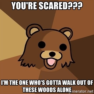 Pedobear - you're scared??? i'm the one who's gotta walk out of these woods alone