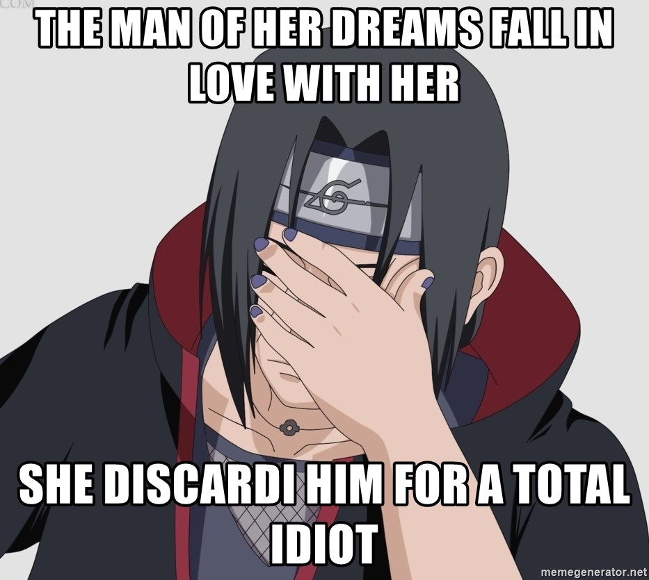 the man of her dreams fall in love with her she discardi him for a total idiot facepalm itachi meme generator