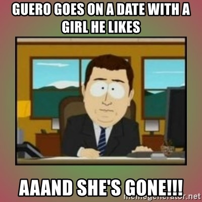 aaaand its gone - Guero goes on a date with a girl he likes aaand she's gone!!!