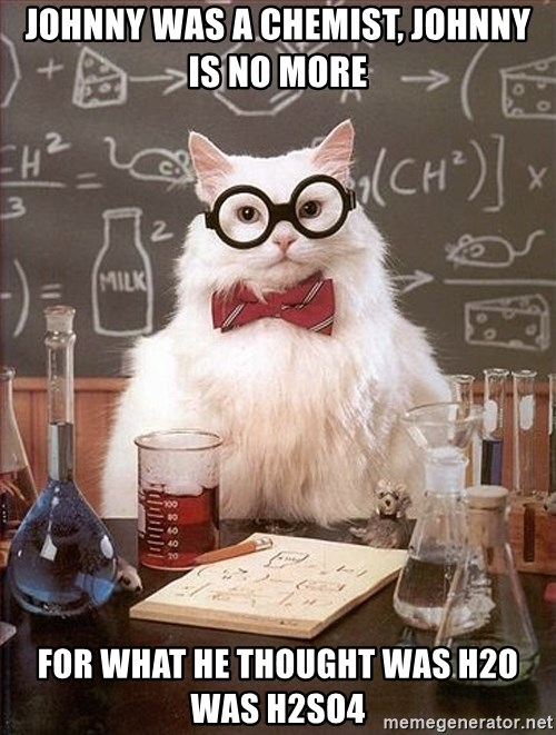 Science Cat - JOHNNY WAS A CHEMIST, JOHNNY IS NO MORE FOR WHAT HE THOUGHT WAS H2O WAS H2SO4