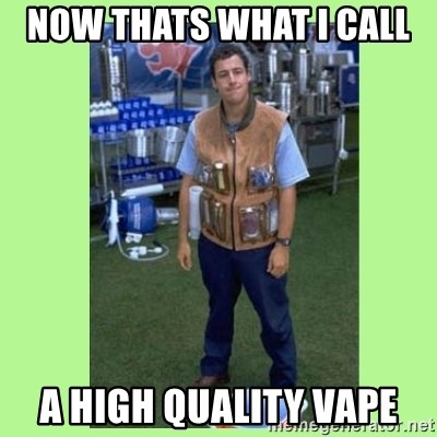 The Waterboy - now thats what i call  a high quality vape